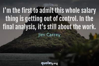 Photo Quote of I'm the first to admit this whole salary thing is getting out of control. In the final analysis, it's still about the work.