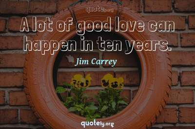 Photo Quote of A lot of good love can happen in ten years.