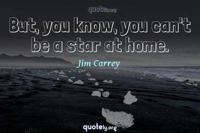 Photo Quote of But, you know, you can't be a star at home.