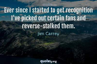 Photo Quote of Ever since I started to get recognition I've picked out certain fans and reverse-stalked them.