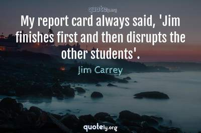 Photo Quote of My report card always said, 'Jim finishes first and then disrupts the other students'.