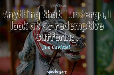 Photo Quote of Anything that I undergo, I look at as redemptive suffering.