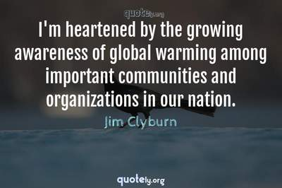 Photo Quote of I'm heartened by the growing awareness of global warming among important communities and organizations in our nation.
