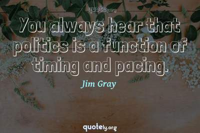 Photo Quote of You always hear that politics is a function of timing and pacing.