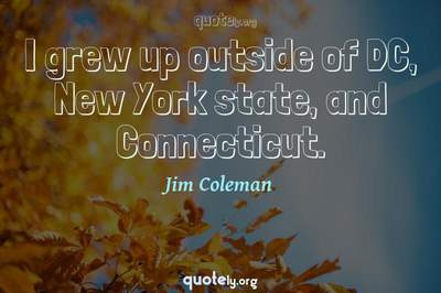 Photo Quote of I grew up outside of DC, New York state, and Connecticut.