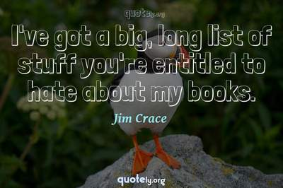 Photo Quote of I've got a big, long list of stuff you're entitled to hate about my books.