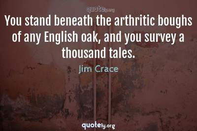 Photo Quote of You stand beneath the arthritic boughs of any English oak, and you survey a thousand tales.