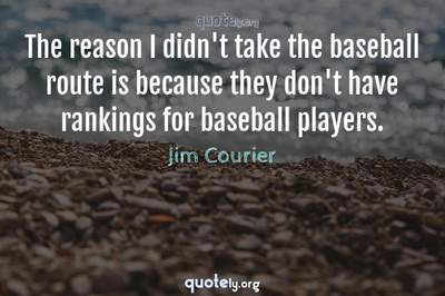 Photo Quote of The reason I didn't take the baseball route is because they don't have rankings for baseball players.
