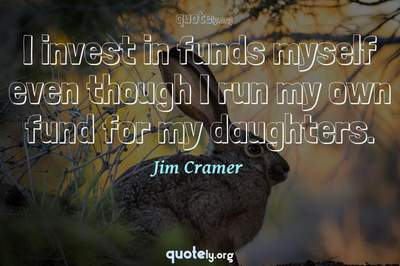 Photo Quote of I invest in funds myself even though I run my own fund for my daughters.