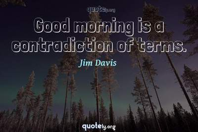 Photo Quote of Good morning is a contradiction of terms.