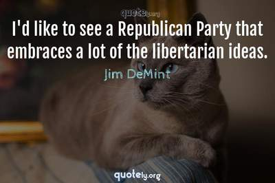 Photo Quote of I'd like to see a Republican Party that embraces a lot of the libertarian ideas.