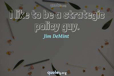 Photo Quote of I like to be a strategic policy guy.