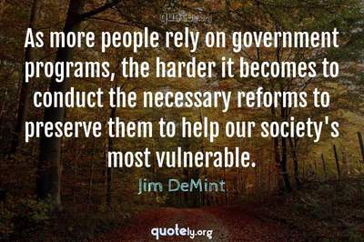 Photo Quote of As more people rely on government programs, the harder it becomes to conduct the necessary reforms to preserve them to help our society's most vulnerable.