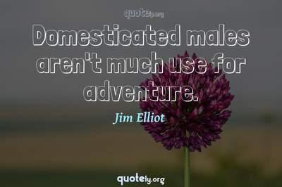 Photo Quote of Domesticated males aren't much use for adventure.
