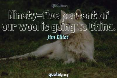 Photo Quote of Ninety-five percent of our wool is going to China.
