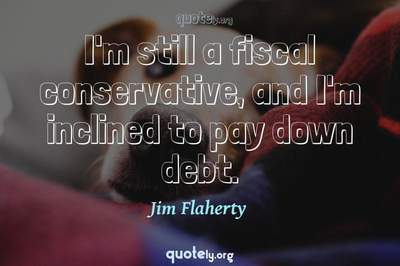 Photo Quote of I'm still a fiscal conservative, and I'm inclined to pay down debt.