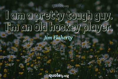 Photo Quote of I am a pretty tough guy. I'm an old hockey player.