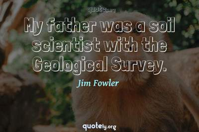 Photo Quote of My father was a soil scientist with the Geological Survey.