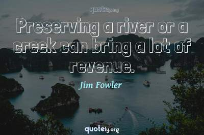 Photo Quote of Preserving a river or a creek can bring a lot of revenue.