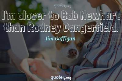 Photo Quote of I'm closer to Bob Newhart than Rodney Dangerfield.