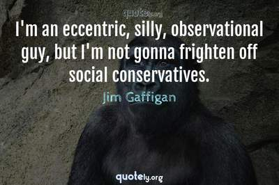 Photo Quote of I'm an eccentric, silly, observational guy, but I'm not gonna frighten off social conservatives.