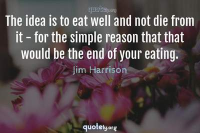 Photo Quote of The idea is to eat well and not die from it - for the simple reason that that would be the end of your eating.