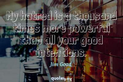 Photo Quote of My hatred is a thousand times more powerful than all your good intentions.
