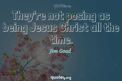 Photo Quote of They're not posing as being Jesus Christ all the time.