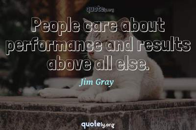 Photo Quote of People care about performance and results above all else.