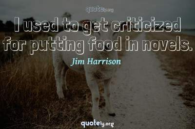 Photo Quote of I used to get criticized for putting food in novels.