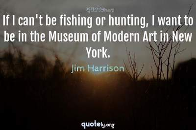 Photo Quote of If I can't be fishing or hunting, I want to be in the Museum of Modern Art in New York.
