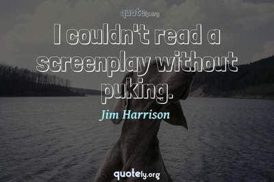 Photo Quote of I couldn't read a screenplay without puking.