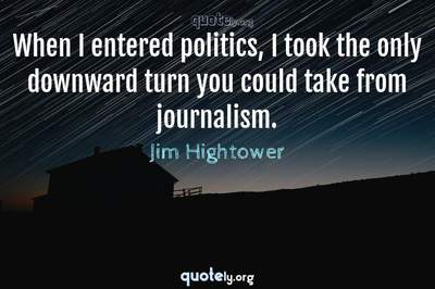 Photo Quote of When I entered politics, I took the only downward turn you could take from journalism.