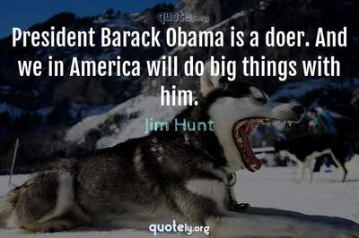 Photo Quote of President Barack Obama is a doer. And we in America will do big things with him.