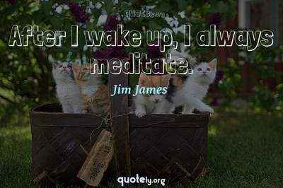 Photo Quote of After I wake up, I always meditate.