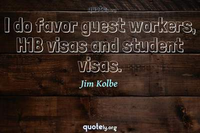 Photo Quote of I do favor guest workers, H1B visas and student visas.