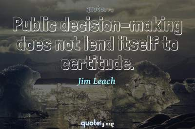 Photo Quote of Public decision-making does not lend itself to certitude.