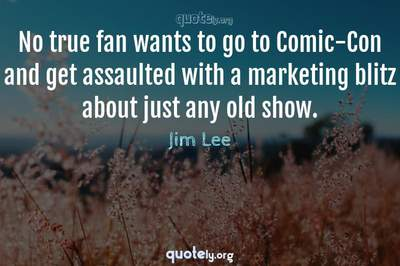 Photo Quote of No true fan wants to go to Comic-Con and get assaulted with a marketing blitz about just any old show.