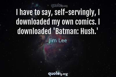 Photo Quote of I have to say, self-servingly, I downloaded my own comics. I downloaded 'Batman: Hush.'
