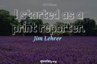 Photo Quote of I started as a print reporter.