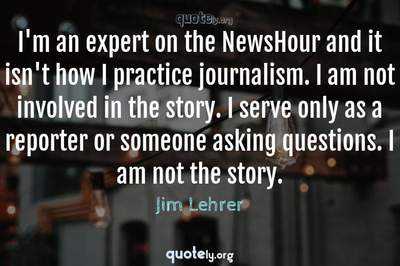 Photo Quote of I'm an expert on the NewsHour and it isn't how I practice journalism. I am not involved in the story. I serve only as a reporter or someone asking questions. I am not the story.