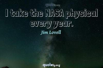 Photo Quote of I take the NASA physical every year.