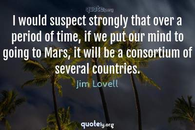 Photo Quote of I would suspect strongly that over a period of time, if we put our mind to going to Mars, it will be a consortium of several countries.