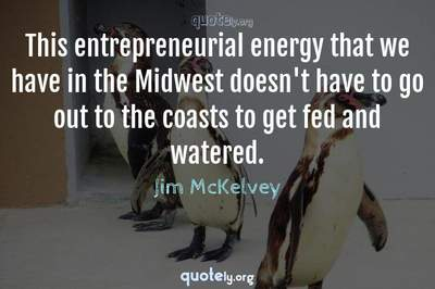 Photo Quote of This entrepreneurial energy that we have in the Midwest doesn't have to go out to the coasts to get fed and watered.
