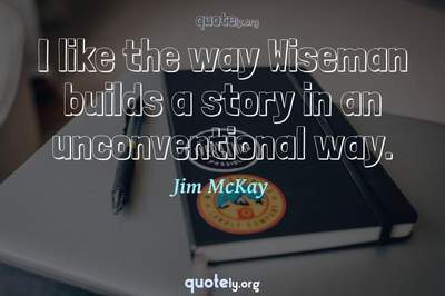 Photo Quote of I like the way Wiseman builds a story in an unconventional way.