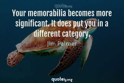 Photo Quote of Your memorabilia becomes more significant. It does put you in a different category.