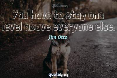Photo Quote of You have to stay one level above everyone else.