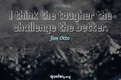 Photo Quote of I think the tougher the challenge the better.