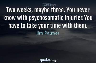 Photo Quote of Two weeks, maybe three. You never know with psychosomatic injuries You have to take your time with them.
