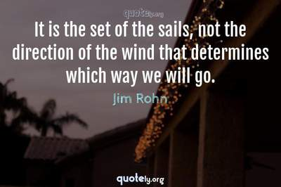 Photo Quote of It is the set of the sails, not the direction of the wind that determines which way we will go.